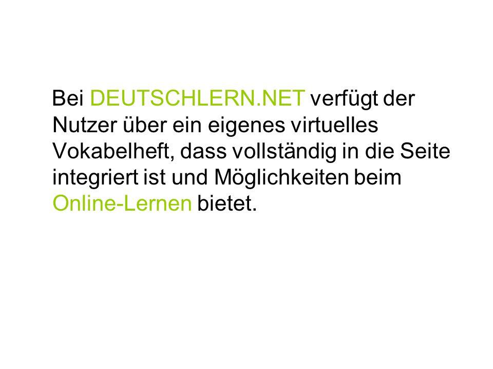 Bei DEUTSCHLERN.NET verfügt der Nutzer über ein eigenes virtuelles Vokabelheft, dass vollständig in die Seite integriert ist und Möglichkeiten beim On