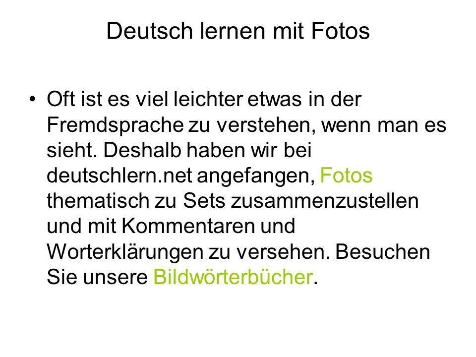 Deutsch lernen mit Fotos Oft ist es viel leichter etwas in der Fremdsprache zu verstehen, wenn man es sieht. Deshalb haben wir bei deutschlern.net ang