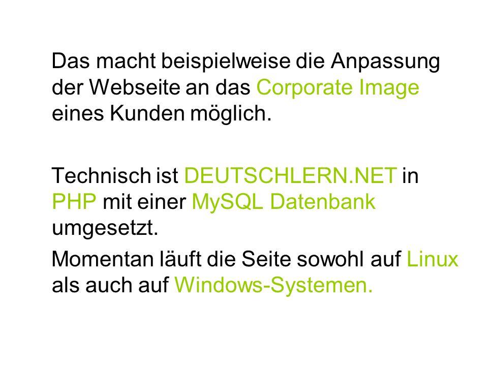 Das macht beispielweise die Anpassung der Webseite an das Corporate Image eines Kunden möglich. Technisch ist DEUTSCHLERN.NET in PHP mit einer MySQL D