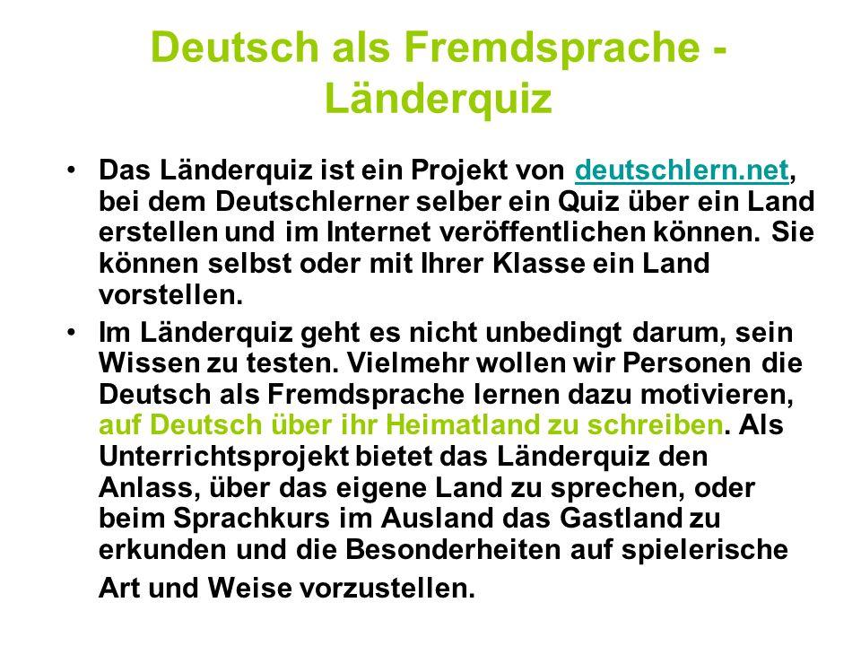 Deutsch als Fremdsprache - Länderquiz Das Länderquiz ist ein Projekt von deutschlern.net, bei dem Deutschlerner selber ein Quiz über ein Land erstelle