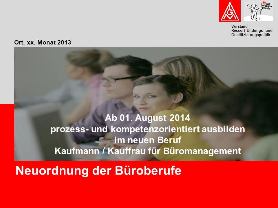 Vorstand Ressort Bildungs- und Qualifizierungspolitik Ort, xx. Monat 2013 Neuordnung der Büroberufe Ab 01. August 2014 prozess- und kompetenzorientier