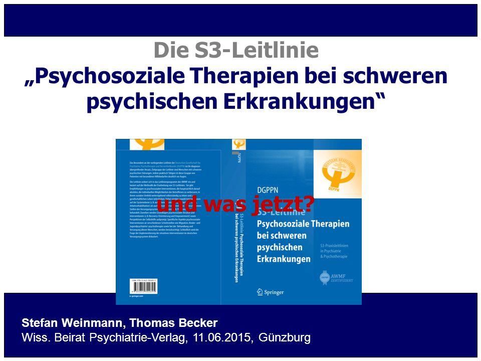 """Die S3-Leitlinie """"Psychosoziale Therapien bei schweren psychischen Erkrankungen"""" - und was jetzt? Stefan Weinmann, Thomas Becker Wiss. Beirat Psychiat"""