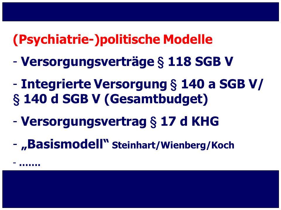 (Psychiatrie-)politische Modelle - Versorgungsverträge § 118 SGB V - Integrierte Versorgung § 140 a SGB V/ § 140 d SGB V (Gesamtbudget) - Versorgungsv