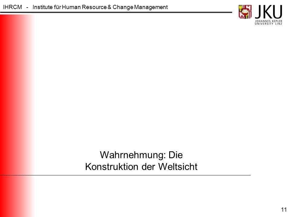 IHRCM - Institute für Human Resource & Change Management Wahrnehmung: Die Konstruktion der Weltsicht 11