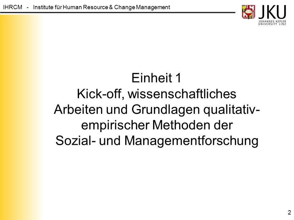 IHRCM - Institute für Human Resource & Change Management Einheit 1 Kick-off, wissenschaftliches Arbeiten und Grundlagen qualitativ- empirischer Method