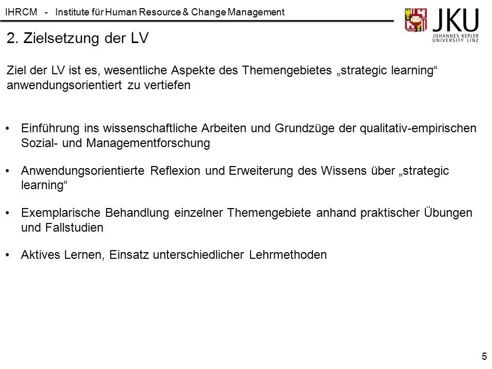 IHRCM - Institute für Human Resource & Change Management 2. Zielsetzung der LV Einführung ins wissenschaftliche Arbeiten und Grundzüge der qualitativ-