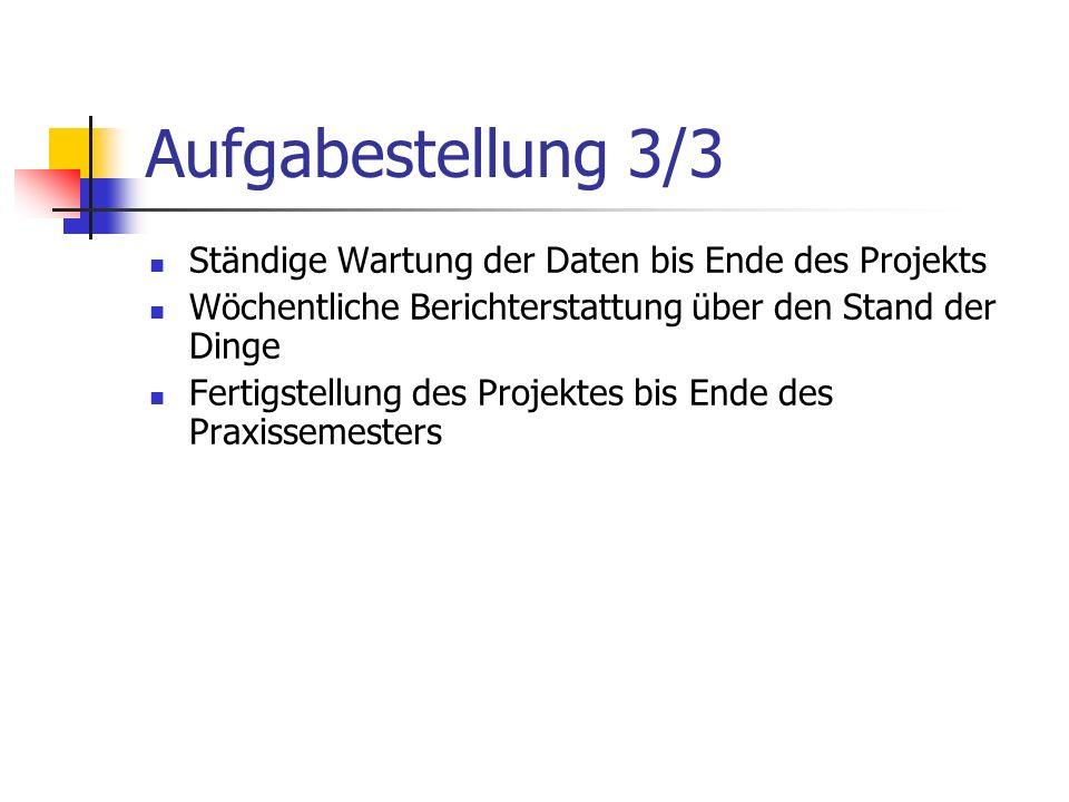 Aufgabestellung 3/3 Ständige Wartung der Daten bis Ende des Projekts Wöchentliche Berichterstattung über den Stand der Dinge Fertigstellung des Projektes bis Ende des Praxissemesters