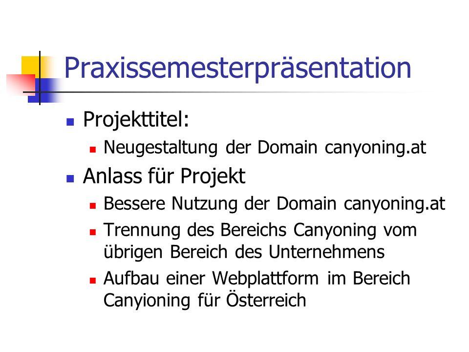 Praxissemesterpräsentation Projekttitel: Neugestaltung der Domain canyoning.at Anlass für Projekt Bessere Nutzung der Domain canyoning.at Trennung des Bereichs Canyoning vom übrigen Bereich des Unternehmens Aufbau einer Webplattform im Bereich Canyioning für Österreich
