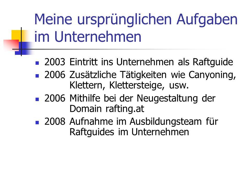 Meine ursprünglichen Aufgaben im Unternehmen 2003Eintritt ins Unternehmen als Raftguide 2006Zusätzliche Tätigkeiten wie Canyoning, Klettern, Klettersteige, usw.