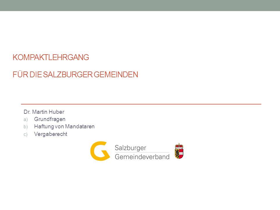 KOMPAKTLEHRGANG FÜR DIE SALZBURGER GEMEINDEN Dr. Martin Huber a) Grundfragen b) Haftung von Mandataren c) Vergaberecht