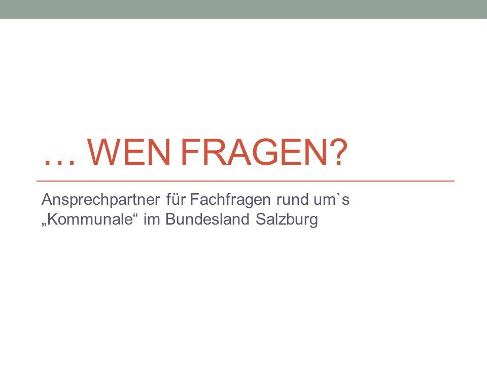 """… WEN FRAGEN? Ansprechpartner für Fachfragen rund um`s """"Kommunale"""" im Bundesland Salzburg"""
