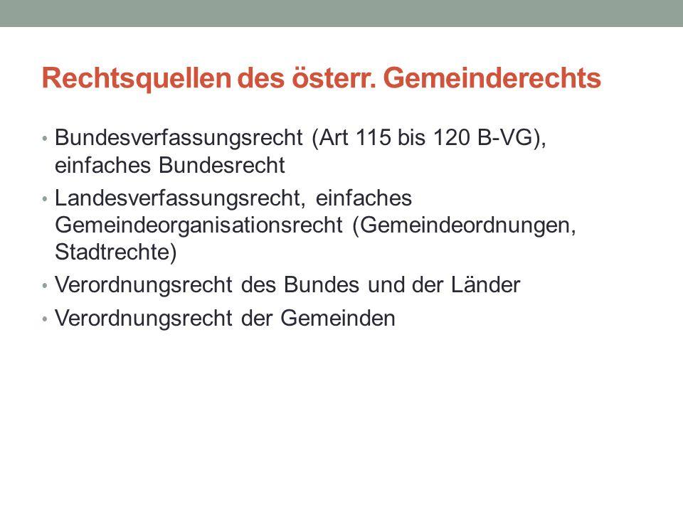 Rechtsquellen des österr. Gemeinderechts Bundesverfassungsrecht (Art 115 bis 120 B-VG), einfaches Bundesrecht Landesverfassungsrecht, einfaches Gemein