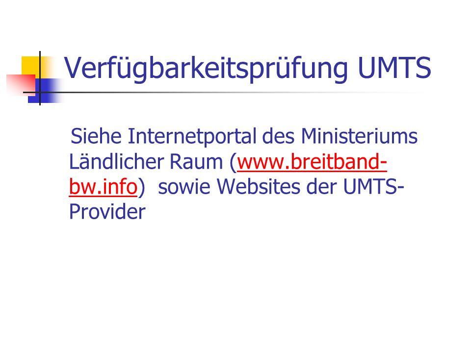Verfügbarkeitsprüfung UMTS Siehe Internetportal des Ministeriums Ländlicher Raum (www.breitband- bw.info) sowie Websites der UMTS- Providerwww.breitba
