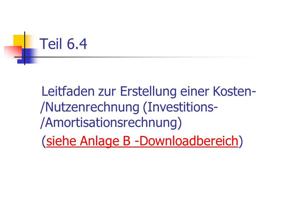 Teil 6.4 Leitfaden zur Erstellung einer Kosten- /Nutzenrechnung (Investitions- /Amortisationsrechnung) (siehe Anlage B -Downloadbereich)siehe Anlage B
