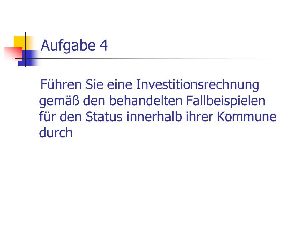 Aufgabe 4 Führen Sie eine Investitionsrechnung gemäß den behandelten Fallbeispielen für den Status innerhalb ihrer Kommune durch
