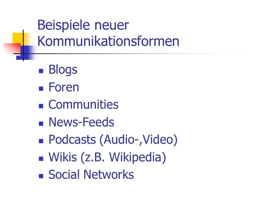 Beispiele neuer Kommunikationsformen Blogs Foren Communities News-Feeds Podcasts (Audio-,Video) Wikis (z.B. Wikipedia) Social Networks