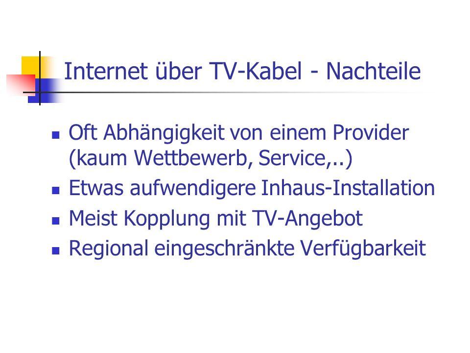 Internet über TV-Kabel - Nachteile Oft Abhängigkeit von einem Provider (kaum Wettbewerb, Service,..) Etwas aufwendigere Inhaus-Installation Meist Kopp