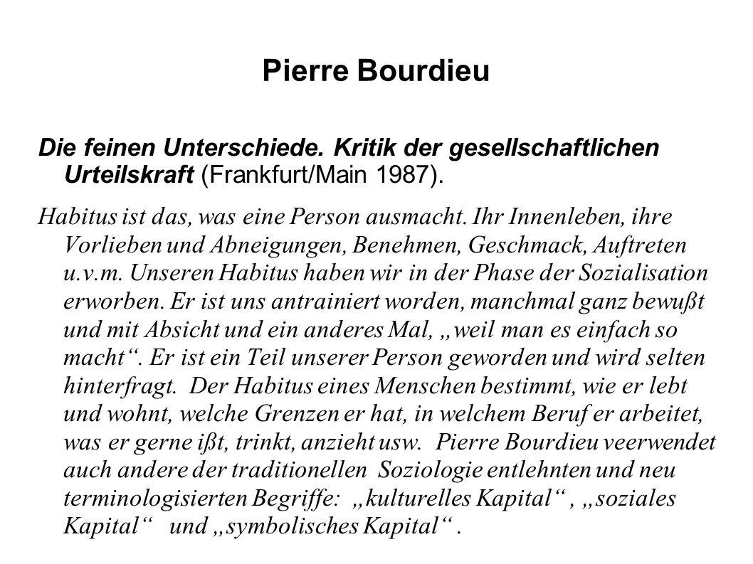 Pierre Bourdieu Die feinen Unterschiede. Kritik der gesellschaftlichen Urteilskraft (Frankfurt/Main 1987). Habitus ist das, was eine Person ausmacht.
