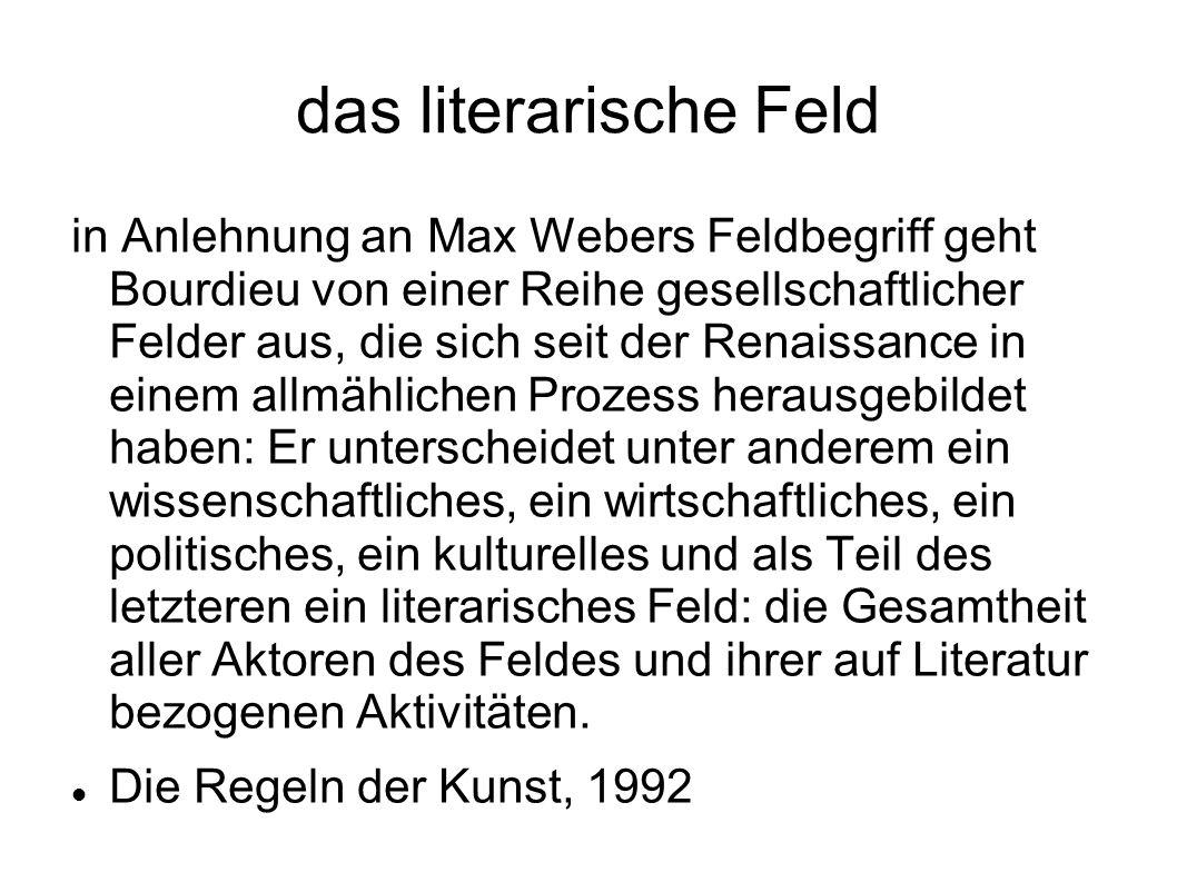 das literarische Feld in Anlehnung an Max Webers Feldbegriff geht Bourdieu von einer Reihe gesellschaftlicher Felder aus, die sich seit der Renaissanc