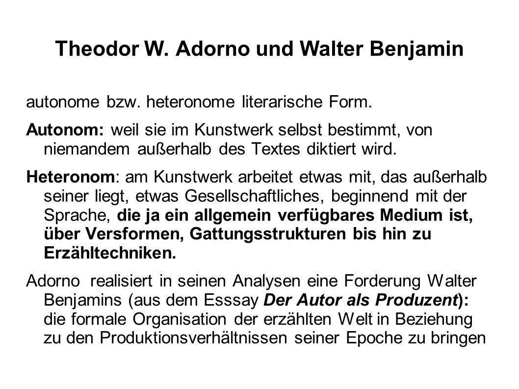 Theodor W. Adorno und Walter Benjamin autonome bzw. heteronome literarische Form. Autonom: weil sie im Kunstwerk selbst bestimmt, von niemandem außerh