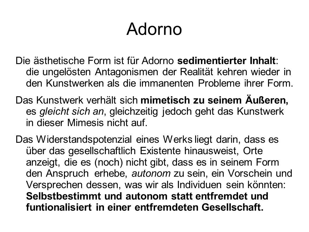 Adorno Die ästhetische Form ist für Adorno sedimentierter Inhalt: die ungelösten Antagonismen der Realität kehren wieder in den Kunstwerken als die im