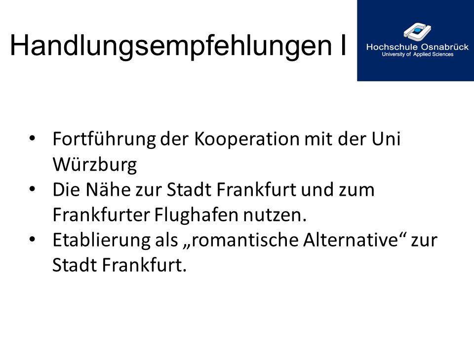 Handlungsempfehlungen I Fortführung der Kooperation mit der Uni Würzburg Die Nähe zur Stadt Frankfurt und zum Frankfurter Flughafen nutzen. Etablierun