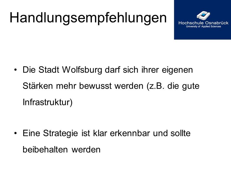 Handlungsempfehlungen Die Stadt Wolfsburg darf sich ihrer eigenen Stärken mehr bewusst werden (z.B. die gute Infrastruktur) Eine Strategie ist klar er