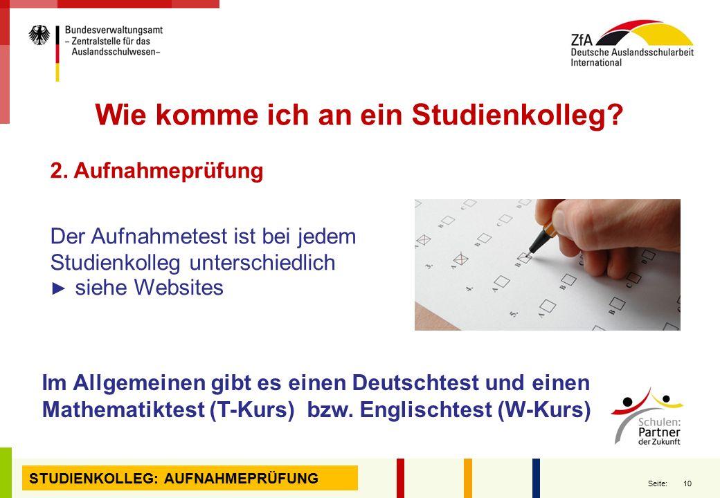 10 Seite: 2. Aufnahmeprüfung Der Aufnahmetest ist bei jedem Studienkolleg unterschiedlich ▶ siehe Websites Wie komme ich an ein Studienkolleg? Im Allg
