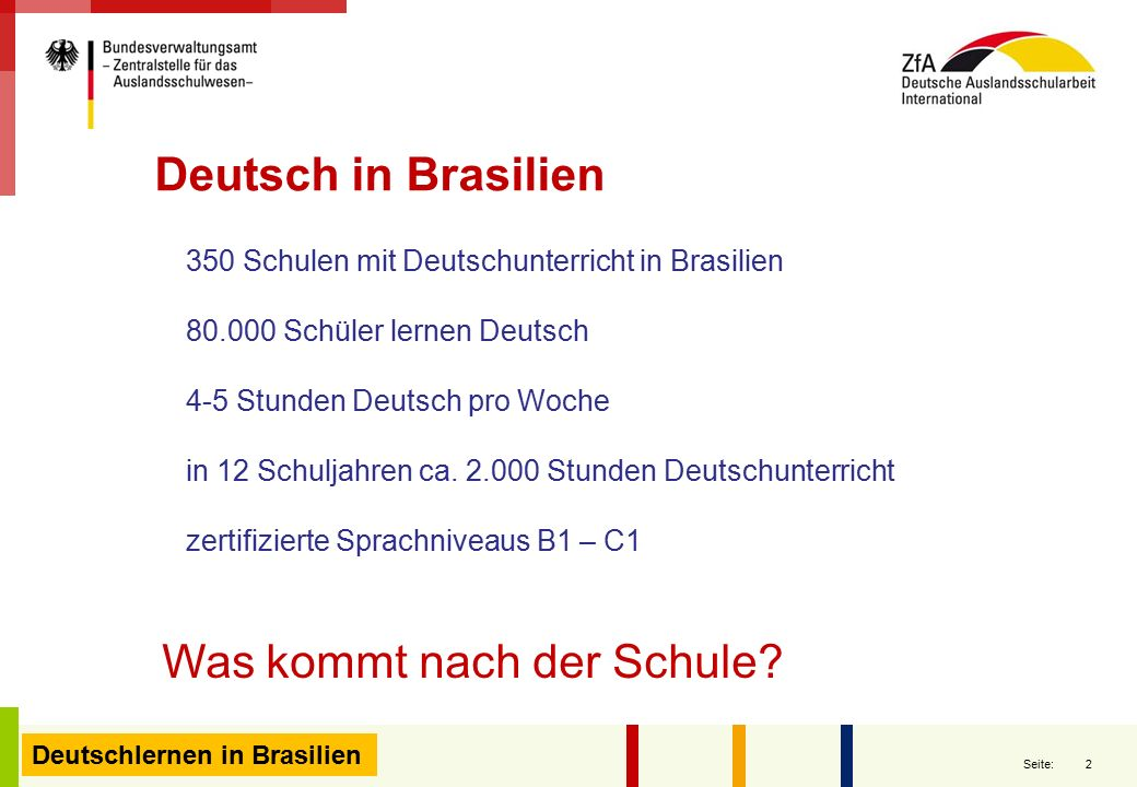 2 Seite: Deutschlernen in Brasilien 350 Schulen mit Deutschunterricht in Brasilien 80.000 Schüler lernen Deutsch 4-5 Stunden Deutsch pro Woche in 12 S