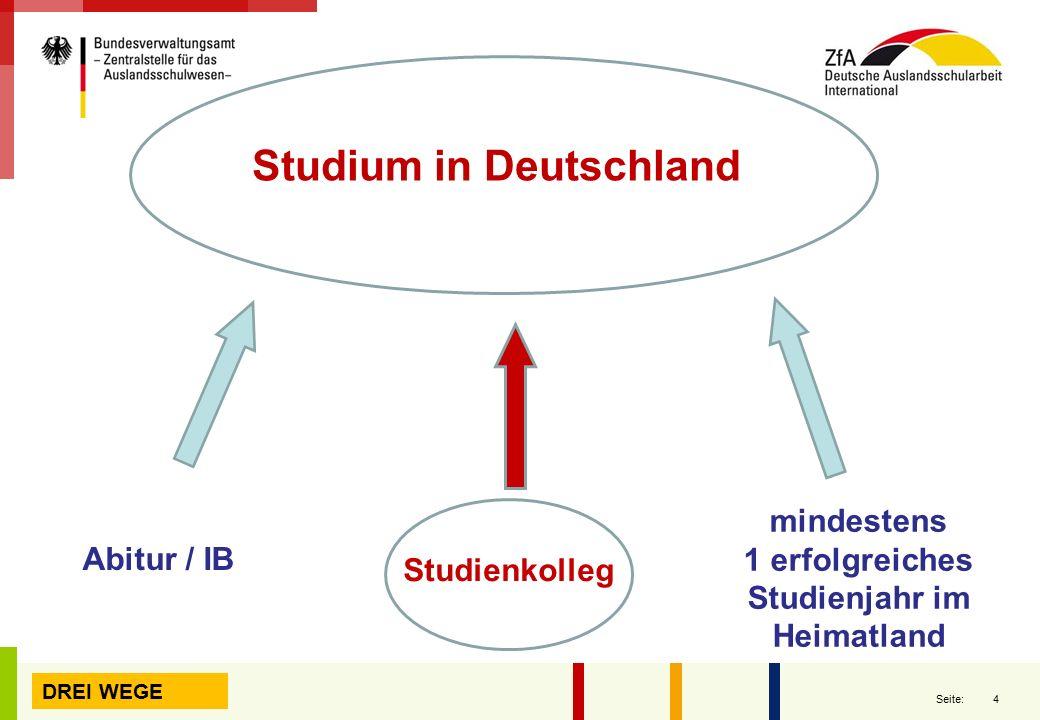 4 Seite: Studium in Deutschland Abitur / IB Studienkolleg mindestens 1 erfolgreiches Studienjahr im Heimatland DREI WEGE