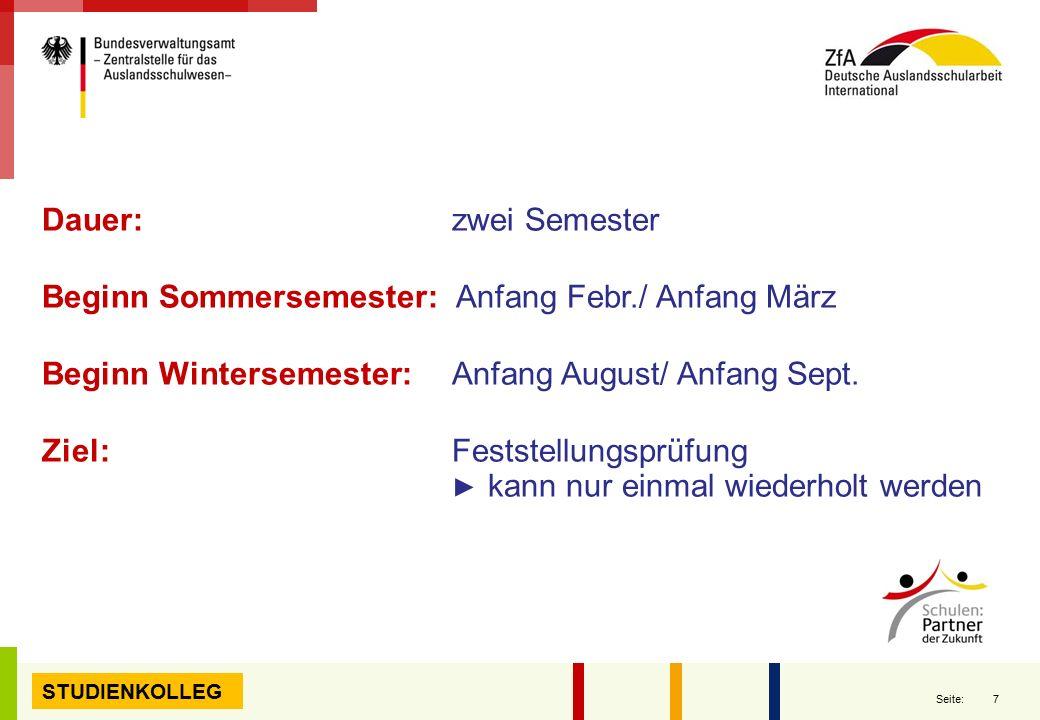 7 Seite: STUDIENKOLLEG Dauer: zwei Semester Beginn Sommersemester: Anfang Febr./ Anfang März Beginn Wintersemester: Anfang August/ Anfang Sept. Ziel: