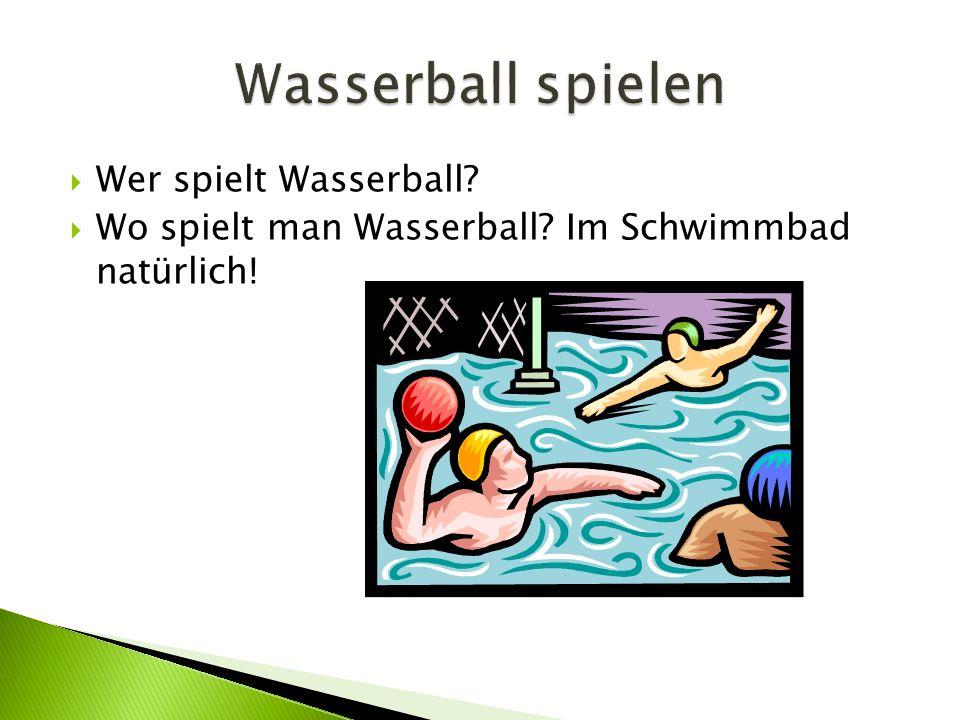  Wer spielt Wasserball?  Wo spielt man Wasserball? Im Schwimmbad natürlich!