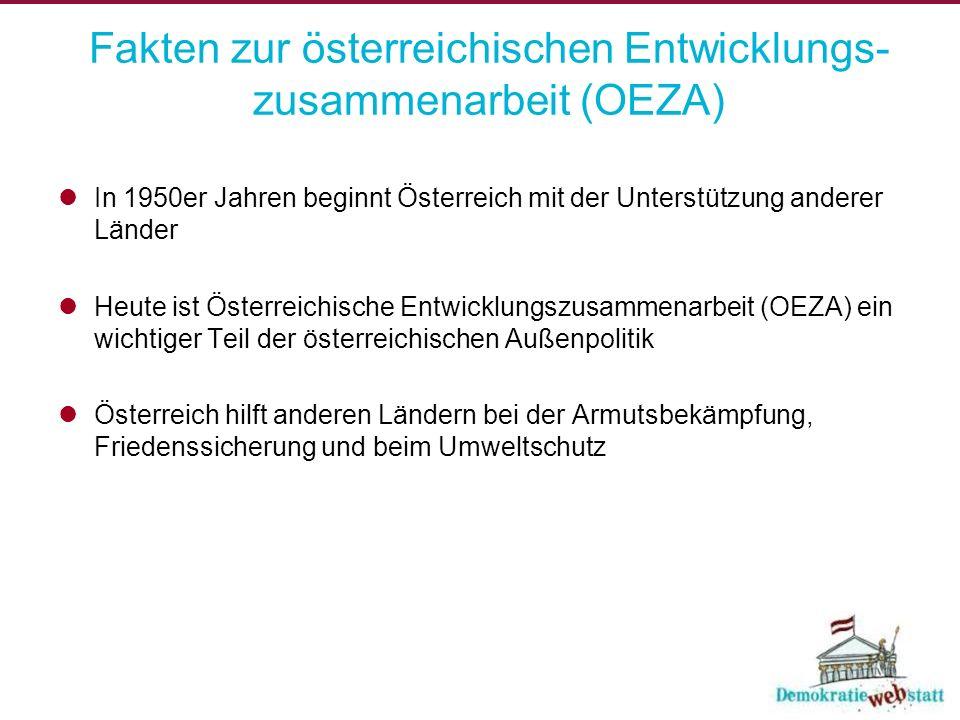 Fakten zur österreichischen Entwicklungs- zusammenarbeit (OEZA) In 1950er Jahren beginnt Österreich mit der Unterstützung anderer Länder Heute ist Österreichische Entwicklungszusammenarbeit (OEZA) ein wichtiger Teil der österreichischen Außenpolitik Österreich hilft anderen Ländern bei der Armutsbekämpfung, Friedenssicherung und beim Umweltschutz