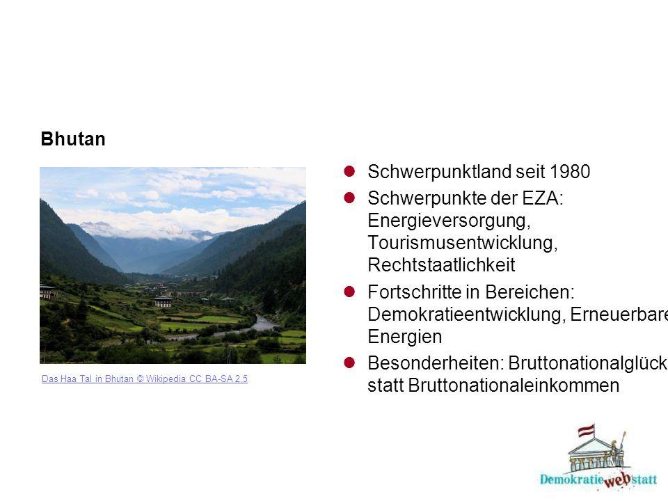 Bhutan Das Haa Tal in Bhutan © Wikipedia CC BA-SA 2.5 Schwerpunktland seit 1980 Schwerpunkte der EZA: Energieversorgung, Tourismusentwicklung, Rechtstaatlichkeit Fortschritte in Bereichen: Demokratieentwicklung, Erneuerbare Energien Besonderheiten: Bruttonationalglück statt Bruttonationaleinkommen