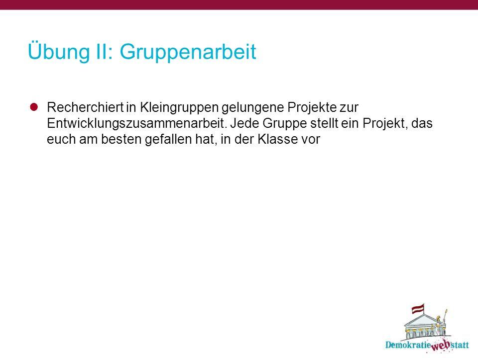 Übung II: Gruppenarbeit Recherchiert in Kleingruppen gelungene Projekte zur Entwicklungszusammenarbeit.
