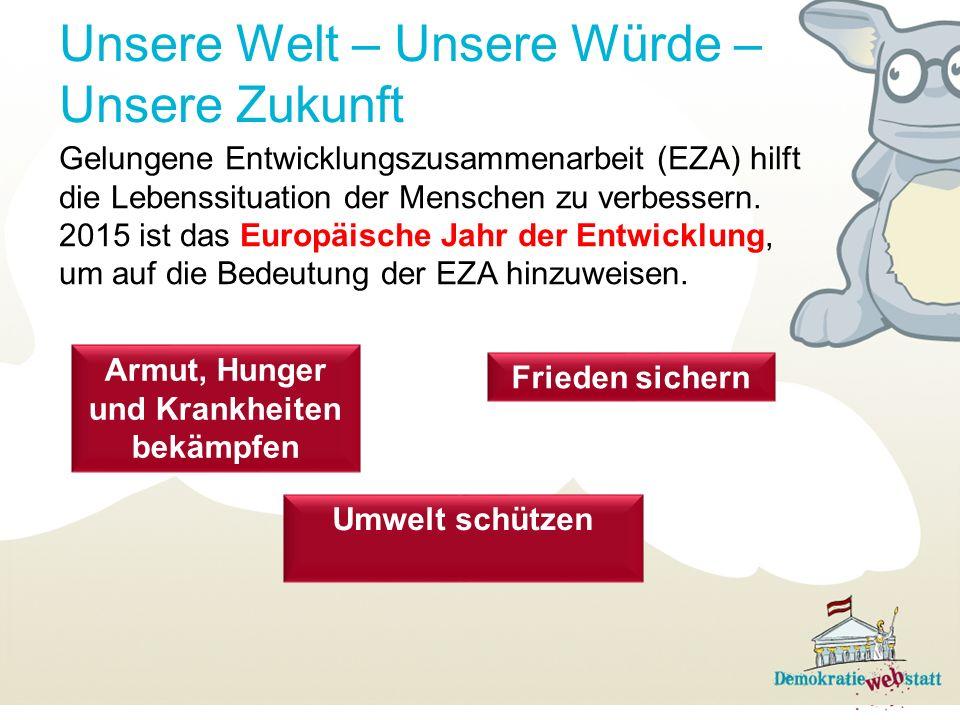 Unsere Welt – Unsere Würde – Unsere Zukunft Gelungene Entwicklungszusammenarbeit (EZA) hilft die Lebenssituation der Menschen zu verbessern.