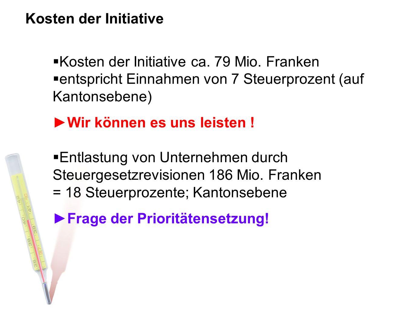 Kosten der Initiative  Kosten der Initiative ca. 79 Mio. Franken  entspricht Einnahmen von 7 Steuerprozent (auf Kantonsebene) ►Wir können es uns lei
