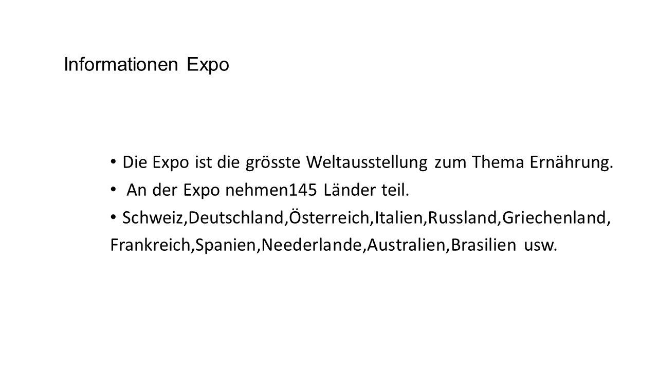Informationen Expo Die Expo ist die grösste Weltausstellung zum Thema Ernährung. An der Expo nehmen145 Länder teil. Schweiz,Deutschland,Österreich,Ita