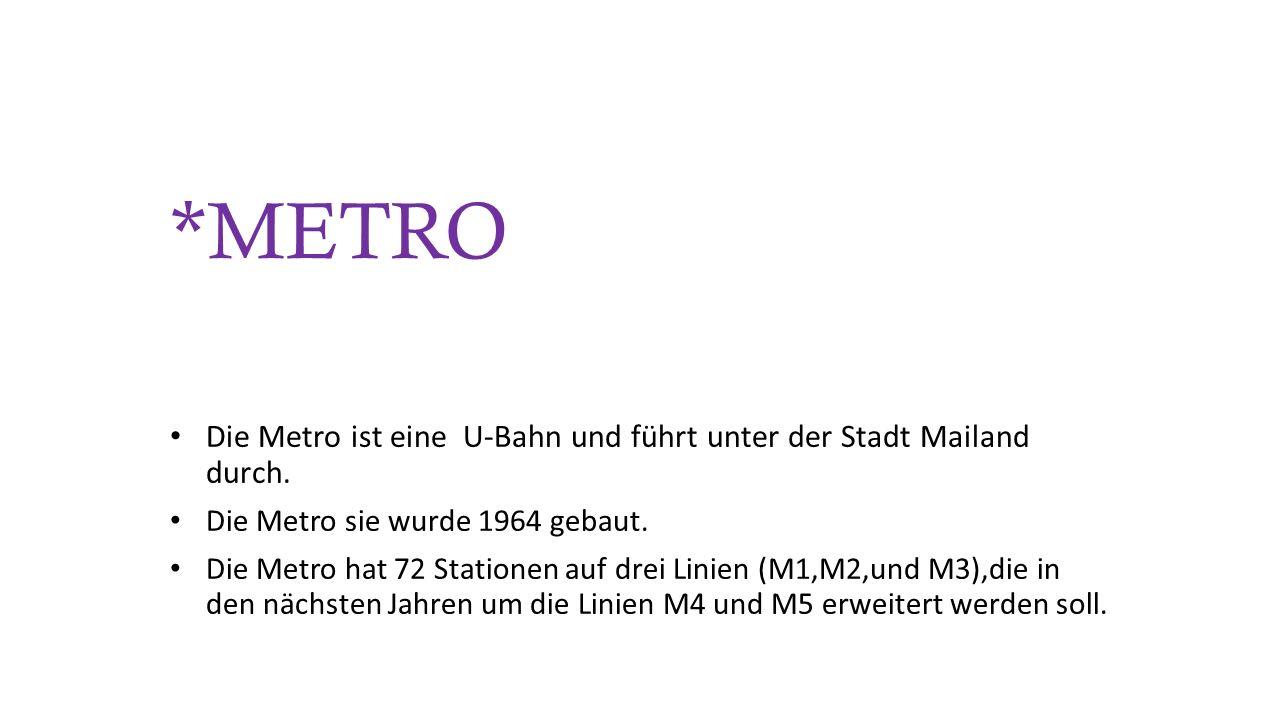 *METRO Die Metro ist eine U-Bahn und führt unter der Stadt Mailand durch. Die Metro sie wurde 1964 gebaut. Die Metro hat 72 Stationen auf drei Linien