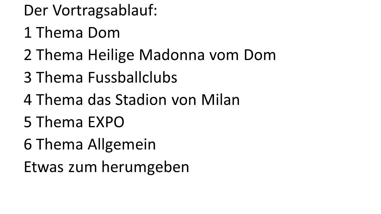 Der Vortragsablauf: 1 Thema Dom 2 Thema Heilige Madonna vom Dom 3 Thema Fussballclubs 4 Thema das Stadion von Milan 5 Thema EXPO 6 Thema Allgemein Etw