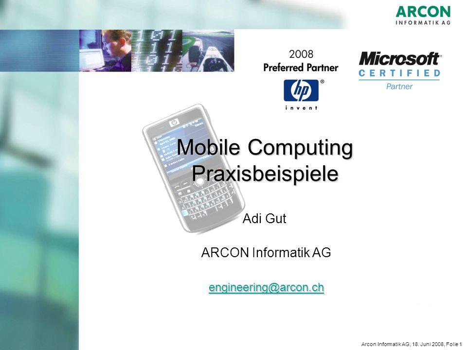 Arcon Informatik AG, 18. Juni 2008, Folie 1 Mobile Computing Praxisbeispiele Adi Gut ARCON Informatik AG engineering@arcon.ch