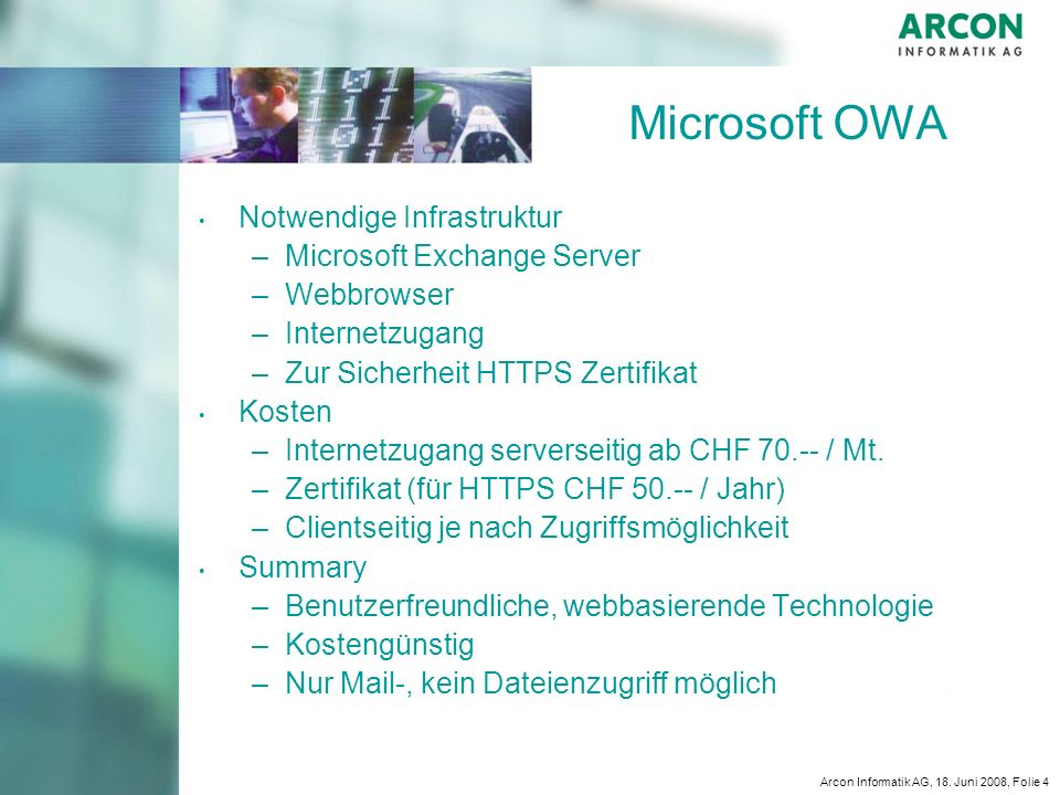 Arcon Informatik AG, 18. Juni 2008, Folie 4 Microsoft OWA Notwendige Infrastruktur – –Microsoft Exchange Server – –Webbrowser – –Internetzugang – –Zur