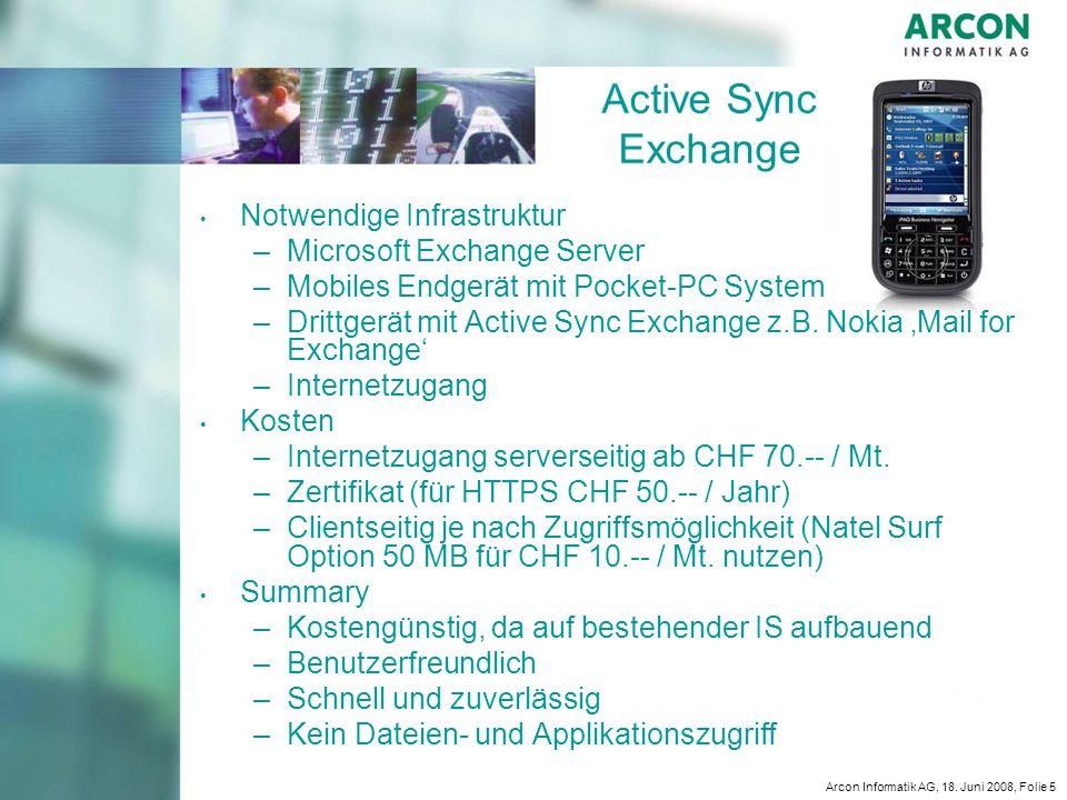 Arcon Informatik AG, 18. Juni 2008, Folie 5 Active Sync Exchange Notwendige Infrastruktur – –Microsoft Exchange Server – –Mobiles Endgerät mit Pocket-