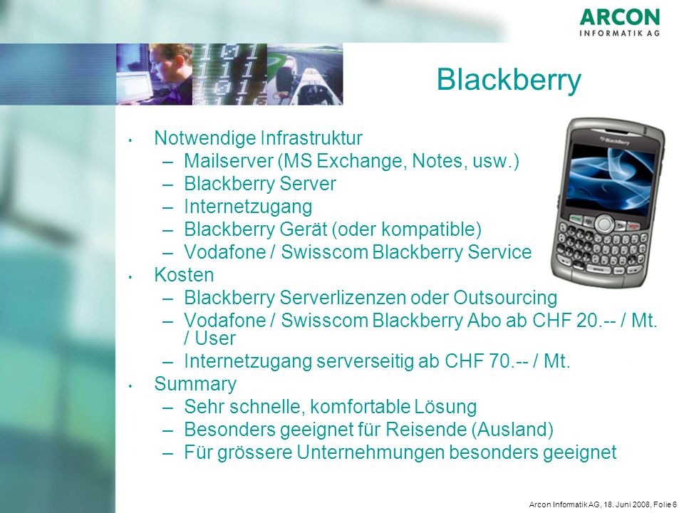 Arcon Informatik AG, 18. Juni 2008, Folie 6 Blackberry Notwendige Infrastruktur – –Mailserver (MS Exchange, Notes, usw.) – –Blackberry Server – –Inter