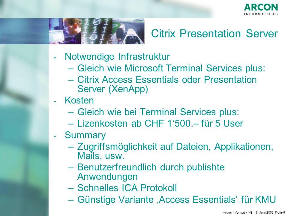 Arcon Informatik AG, 18. Juni 2008, Folie 8 Citrix Presentation Server Notwendige Infrastruktur – –Gleich wie Microsoft Terminal Services plus: – –Cit