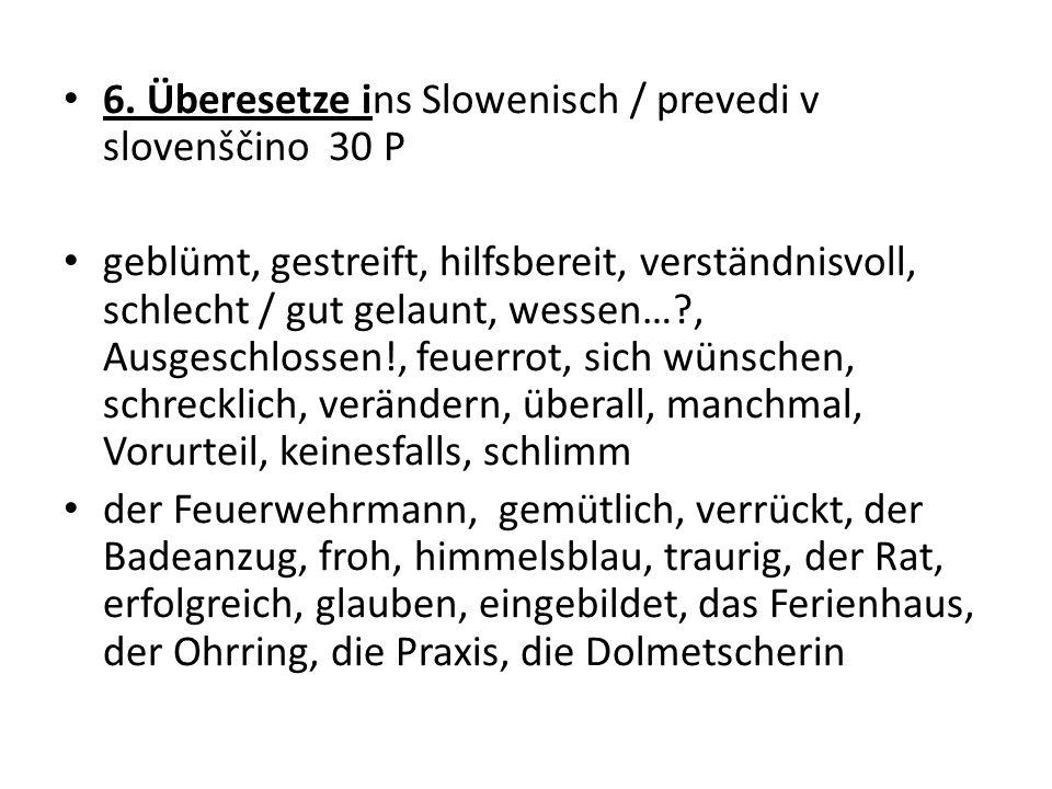 6. Überesetze ins Slowenisch / prevedi v slovenščino 30 P geblümt, gestreift, hilfsbereit, verständnisvoll, schlecht / gut gelaunt, wessen…?, Ausgesch