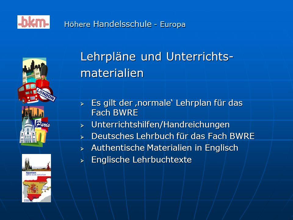 Lehrpläne und Unterrichts- materialien  Es gilt der 'normale' Lehrplan für das Fach BWRE  Unterrichtshilfen/Handreichungen  Deutsches Lehrbuch für das Fach BWRE  Authentische Materialien in Englisch  Englische Lehrbuchtexte Höhere Handelsschule - Europa