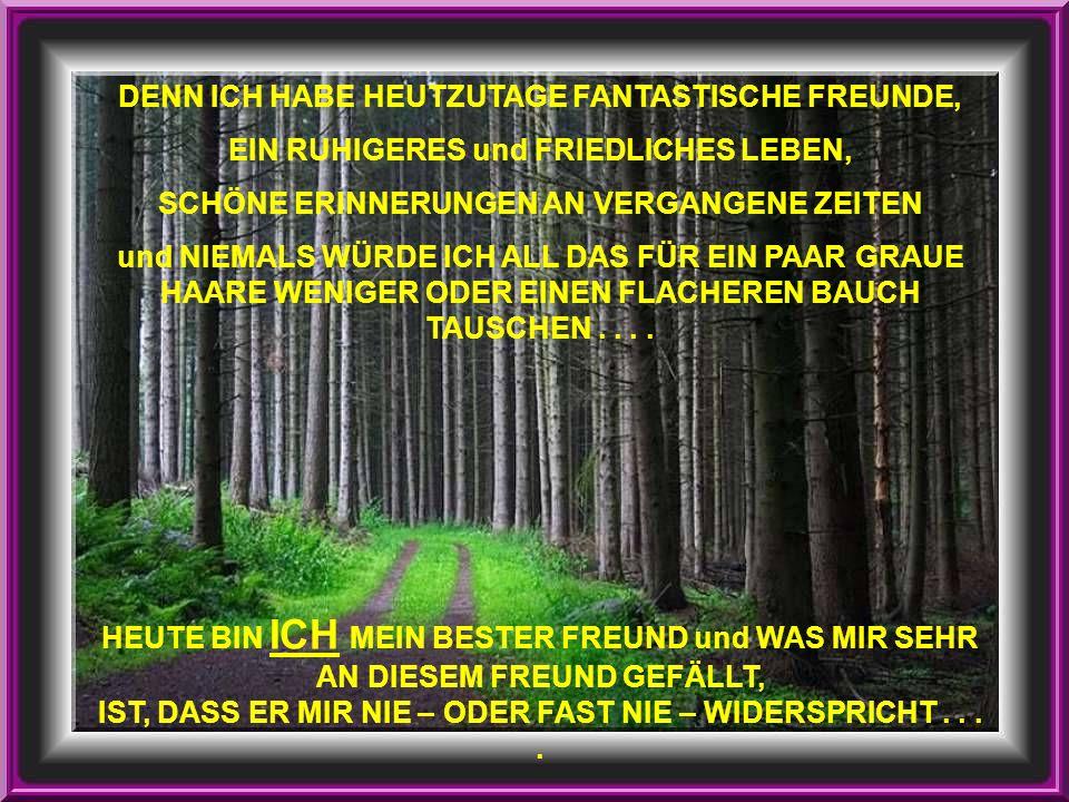 DENN ICH HABE HEUTZUTAGE FANTASTISCHE FREUNDE, EIN RUHIGERES und FRIEDLICHES LEBEN, SCHÖNE ERINNERUNGEN AN VERGANGENE ZEITEN und NIEMALS WÜRDE ICH ALL DAS FÜR EIN PAAR GRAUE HAARE WENIGER ODER EINEN FLACHEREN BAUCH TAUSCHEN....
