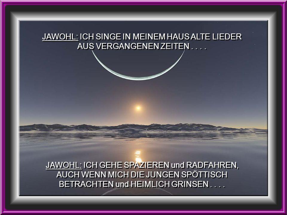 JAWOHL: ICH SINGE IN MEINEM HAUS ALTE LIEDER AUS VERGANGENEN ZEITEN....