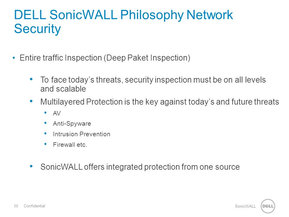 30 SonicWALL Confidential Entire traffic Inspection (Deep Paket Inspection) To face today's threats, security inspection must be on all levels and scalable Multilayered Protection is the key against today's and future threats AV Anti-Spyware Intrusion Prevention Firewall etc.